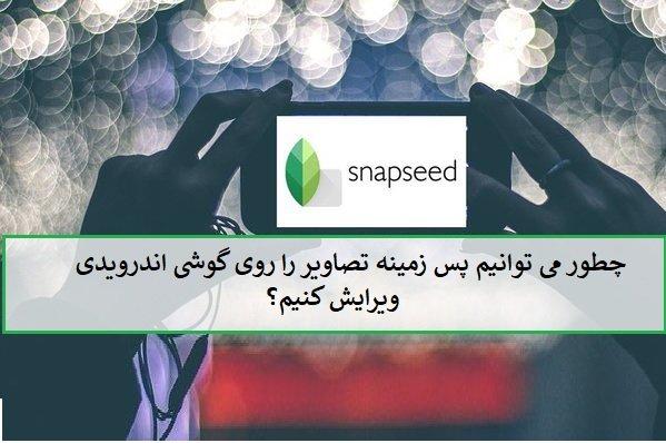 با Snapseed گوگل پسزمینه عکسها را در گوشی تغییر دهید